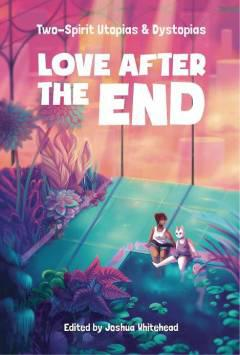 LOVE AFTER THE END MMPB TWO-SPIRIT UTOPIAS & DYSTOPIAS
